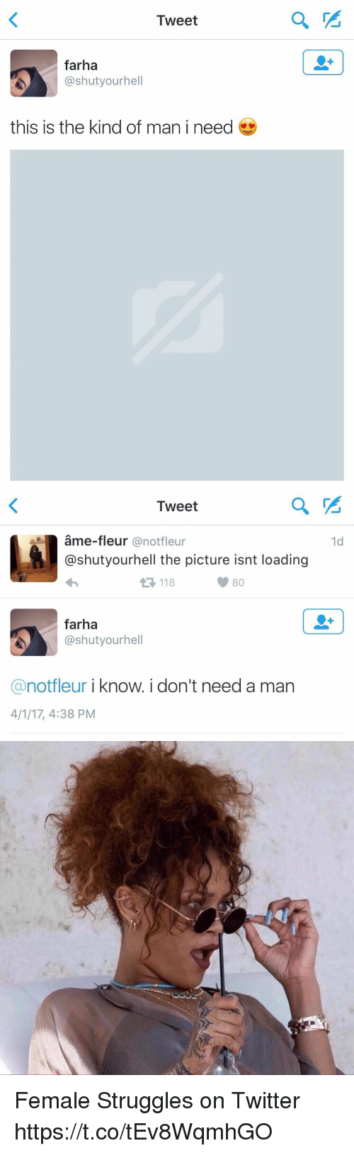 Twitter, Girl Memes, and Man: Tweet  farha  @shutyourhell  this is the kind of man i need   Tweet  1d  ame-fleur @notfleur  @shutyourhell the picture isnt loading  118  farha  @shutyourhell  @notfleur i know.i don't need a man  4/1/17, 4:38 PM Female Struggles on Twitter https://t.co/tEv8WqmhGO