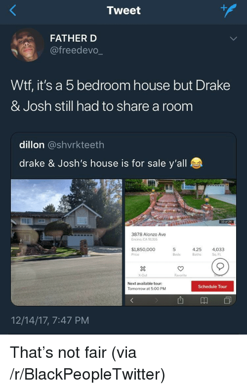 Blackpeopletwitter, Drake, and Drake & Josh: Tweet  FATHER D  @freedevo.  Wtf, it's a 5 bedroom house but Drake  & Josh still had to share a room  dillon @shvrkteeth  drake & Josh's house is for sale y'all  10 of 24  3878 Alonzo Ave  Encino, CA 91316  $1,850,000  Price  5  Beds  4.25  Baths  4,033  Sq Ft  3  X-Out  Favorite  Next available tour:  Tomorrow at 5:00 PM  Schedule Tour  12/14/17, 7:47 PM <p>That's not fair (via /r/BlackPeopleTwitter)</p>