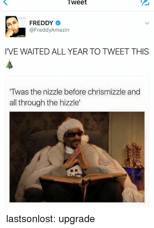 Gif, Tumblr, and Blog: Tweet  FREDDY  @FreddyAmazin  I'VE WAITED ALL YEAR TO TWEET THIS  Twas the nizzle before chrismizzle and  all through the hizzle' lastsonlost:  upgrade
