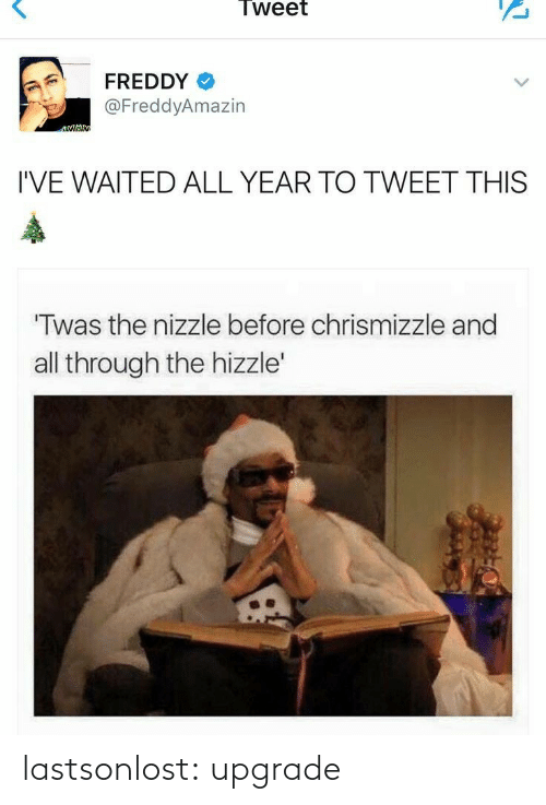Waited: Tweet  FREDDY  @FreddyAmazin  I'VE WAITED ALL YEAR TO TWEET THIS  Twas the nizzle before chrismizzle and  all through the hizzle' lastsonlost:  upgrade