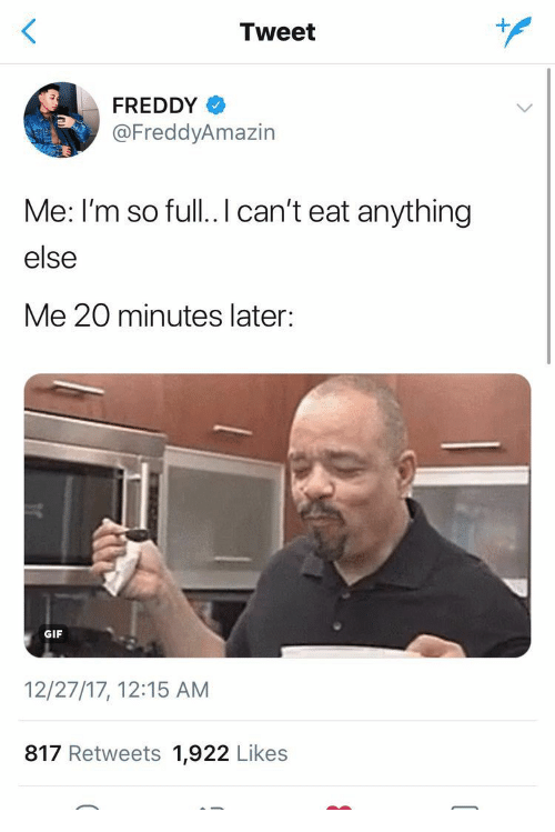 Gif, Freddy, and Tweet: Tweet  FREDDY  @FreddyAmazin  Me: I'm so full..I can't eat anything  else  Me 20 minutes later:  GIF  12/27/17, 12:15 AM  817 Retweets 1,922 Likes