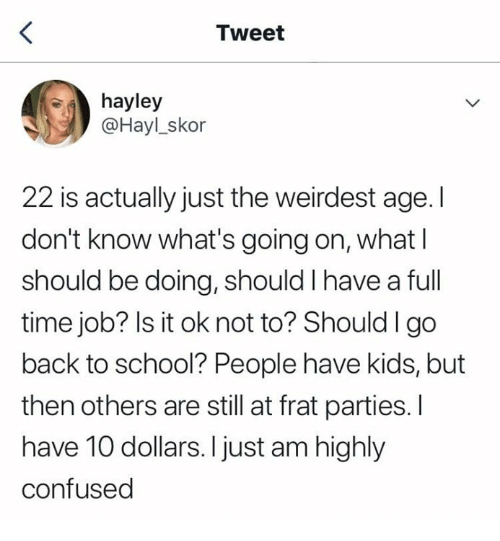 full time job: Tweet  hayley  @Hayl_skor  22 is actually just the weirdest age. I  don't know what's going on, what l  should be doing, should I have a full  time job? Is it ok not to? Shouldlgo  back to school? People have kids, but  then others are still at frat parties. I  have 10 dollars. I just am highly  confused