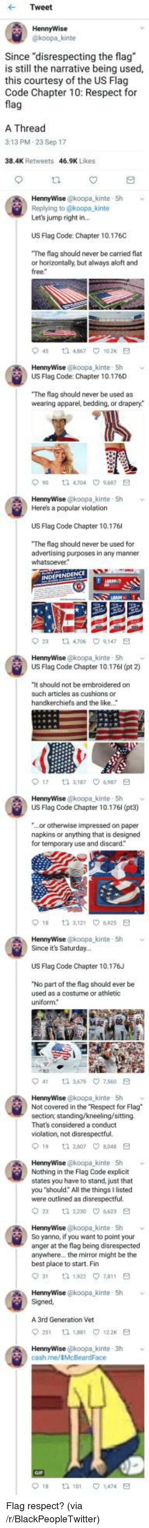 """Blackpeopletwitter, Respect, and Best: Tweet  HennyWise  koopa kinte  Since """"disrespecting the flag  is still the narrative being used,  this courtesy of the US Flag  Code Chapter 10: Respect for  fla  A Thread  3:13 PM.23 Sep 17  38.4K Retweets  46.9K Likes  HennyWise @koopa_kinte 5h  Replying to @koopa kinte  Let's jump right in  US Flag Code: Chapter 10.176C  The flag should never be carried flat  or horizontally, but always aloft and  free  45 t2 467 102K E  US Flag Code: Chapter 10.176D  The flag should never be used as  wearing apparel, bedding, or drapery*  90 t 4704 9687 E  HennyWise @koopa kinte 5h  Here's a popular violation  US Flag Code Chapter 10.176  The flag should never be used for  advertising purposes in any manner  23  ta 4,706  9,147  HennyWise @koopa kinte- Sh  US Flag Code Chapter 10.176l (pt 2)  It should not be embroidered on  such articles as cushions or  handkerchiefs and the like.  017  3,187 ㅇ6,987  HennyWise @koopa kinte- 5h  US Flag Code Chapter 10.176l (pt3)  ...or otherwise impressed on paper  napkins or anything that is designed  for temporary use and discard  HennyWise @koopa-kinte , 5h  Since it's Saturday..  ﹀  US Flag Code Chapter 10.176J  No part of the flag should ever be  used as a costurne or athletic  uniform  41  3.579\7.560  HennyWise @koopa kinte 5h  Not covered in the Respect for Flag  section, standing/kneeling/sitting.  That's considered a conduct  violation, not disrespectful.  19 1 260708E  HennyWise @koopa kinte 5h  Nothing in the Flag Code explicit  states you have to stand, just that  you """"should: All the things I listed  were outlined as disrespectful.  2  2230 4623 E  HennyWise @koopa kinte 5h v  So yanno, if you want to point your  anger at the flag being disrespected  anywhere.. the mirror might be the  best place to start. Fin  HennyWise @koopa kinte 5h  Signed  A 3rd Generation Vet  251 th 188 122 E  cash.me/sMcBeardFace  018  tl 101  1.474 <p>Flag respect? (via /r/BlackPeopleTwitter)</p>"""