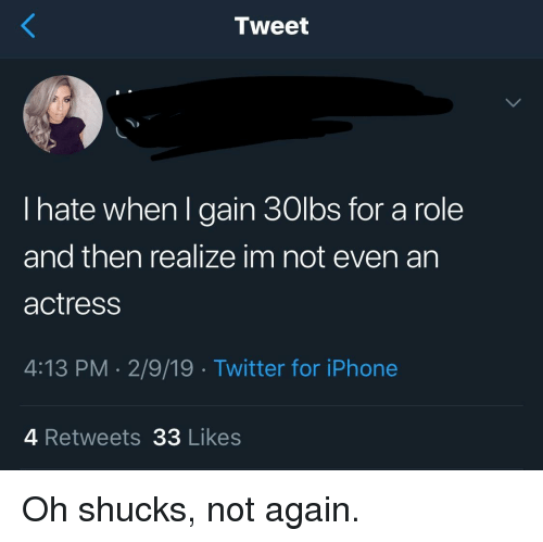 shucks: Tweet  I hate when l gain 30lbs for a role  and then realize im not even an  actress  4:13 PM-2/9/19 Twitter for iPhone  4 Retweets 33 Likes Oh shucks, not again.