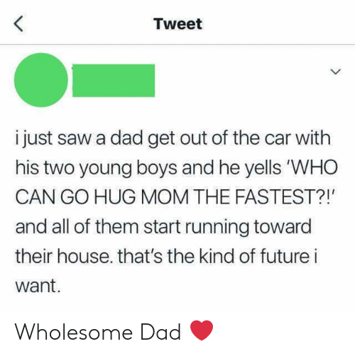 "Dad, Future, and Saw: Tweet  i just saw a dad get out of the car with  his two young boys and he yells ""WHO  CAN GO HUG MOM THE FASTEST?!'  and all of them start running toward  their house. that's the kind of future i  want.  > Wholesome Dad ❤️"