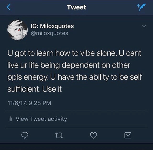 Being Alone, Energy, and Life: Tweet  IG: Miloxquotes  @miloxquotes  U got to learn how to vibe alone. U cant  live ur life being dependent on other  ppls energy. U have the ability to be self  sufficient. Use it  11/6/17, 9:28 PM  i View Tweet activity