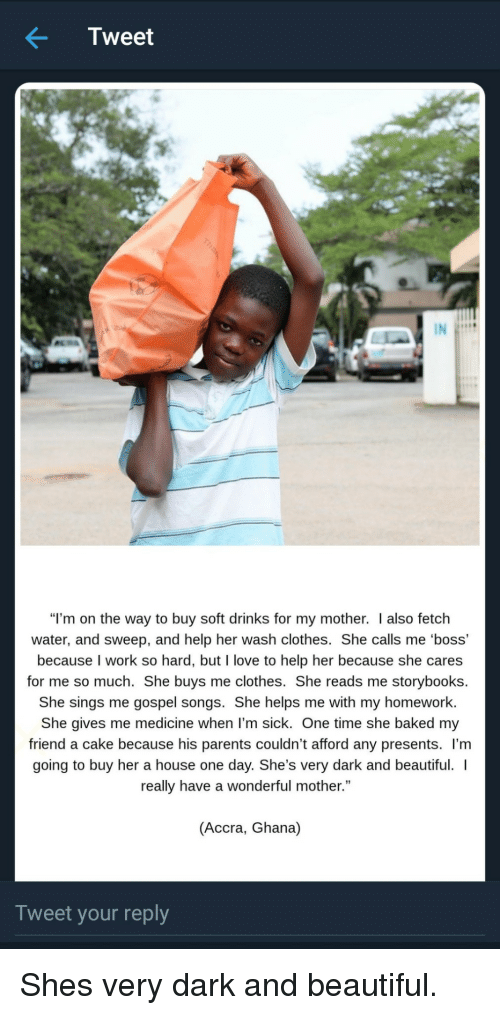 """Ghana: Tweet  """"I'm on the way to buy soft drinks for my mother. I also fetch  water, and sweep, and help her wash clothes. She calls me 'boss'  because I work so hard, but I love to help her because she cares  for me so much. She buys me clothes. She reads me storybooks.  She sings me gospel songs. She helps me with my homework  She gives me medicine when l'm sick. One time she baked my  friend a cake because his parents couldn't afford any presents. l'm  going to buy her a house one day. She's very dark and beautiful.  really have a wonderful mother.""""  (Accra, Ghana)  Tweet your reply Shes very dark and beautiful."""