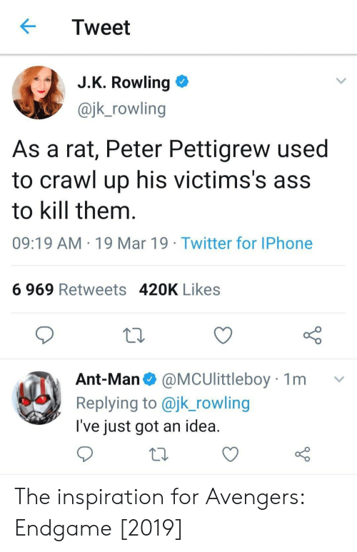 Ass, Iphone, and Twitter: Tweet  J.K. Rowling >  @jk_rowling  As a rat, Peter Pettigrew used  to crawl up his victims's ass  to kill them  09:19 AM 19 Mar 19 Twitter for IPhone  6 969 Retweets 420K Likes  Ant-Man@MCUlittleboy 1m  Replying to @jk_rowling  l've just got an idea The inspiration for Avengers: Endgame [2019]