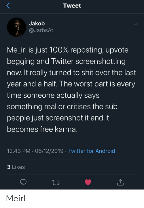 Upvote: Tweet  Jakob  @JarbsAt  Me_irl is just 100% reposting, upvote  begging and Twitter screenshotting  now. It really turned to shit over the last  year and a half. The worst part is every  time someone actually says  something real or critises the sub  people just screenshot it and it  becomes free karma.  12.43 PM · 06/12/2019 · Twitter for Android  3 Likes Meirl