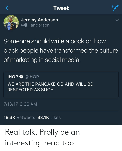 Ihop, Social Media, and Black: Tweet  Jeremy Anderson  Someone should write a book on how  black people have transformed the culture  of marketing in social media  IHOP @IHOP  WE ARE THE PANCAKE OG AND WILL BE  RESPECTED AS SUCH  7/13/17, 6:36 AM  19.6K Retweets 33.1K Likes Real talk. Prolly be an interesting read too
