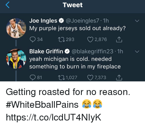 Basketball, Blake Griffin, and White People: Tweet  Joe Ingles@Joeingles7 1h  My purple jerseys sold out already'?  34 t 293 2,876  Blake Griffin Ф @blakegriffin23-1h  yeah michigan is c  something to burn in my fireplace  old. needed  81 1,027 7,373 △ Getting roasted for no reason. #WhiteBballPains 😂😂 https://t.co/lcdUT4NIyK