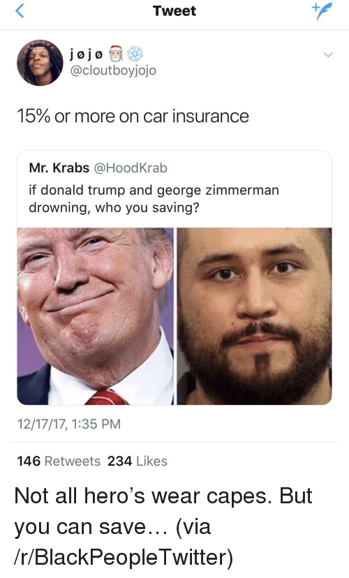 Blackpeopletwitter, Donald Trump, and Mr. Krabs: Tweet  jojo  @cloutboyjojo  15% or more on car insurance  Mr. Krabs @HoodKrab  if donald trump and george zimmerman  drowning, who you saving?  12/17/17,1:35 PM  146 Retweets 234 Likes <p>Not all hero's wear capes. But you can save… (via /r/BlackPeopleTwitter)</p>