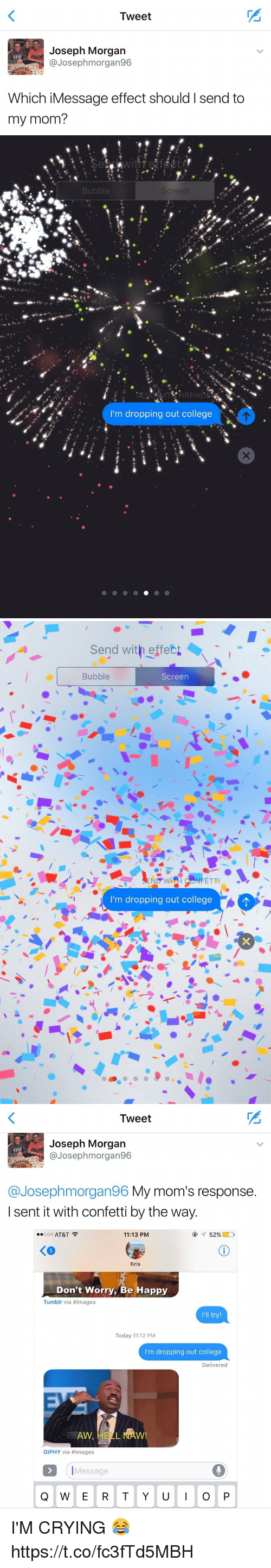 """Ÿ """": Tweet  Joseph Morgan  @Joseph morgan96  Which iMessage effect should I send to  my mom?   Bubble  Screen  m dropping out college   Send with effect  Bubble  Screen  ND WH NFETTI  I'm dropping out college   Tweet  Joseph Morgan  Josep hmorgan96  @Joseph morgan96 My mom's response  I sent it with confetti by the way.  Ooo AT&T  52%  11:13 PM  Kris  Don't Worry, Be Happy  Tumblr via #images  I'll try!  Today 11:12 PM  I'm dropping out college  Delivered  GIPHY via images  Message  Q W E R T Y U  I O P I'M CRYING 😂 https://t.co/fc3fTd5MBH"""