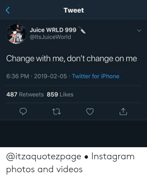 Instagram, Iphone, and Juice: Tweet  Juice WRLD 999  @ltsJuiceWorld  Change with me, don't change on me  6:36 PM 2019-02-05 Twitter for iPhone  487 Retweets 859 Likes @itzaquotezpage • Instagram photos and videos