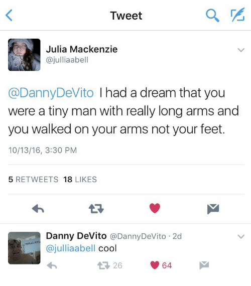 mackenzie: Tweet  Julia Mackenzie  @julliaabell  @DannyDeVito I had a dream that you  were a tiny man with really long arms and  you walked on your arms not your feet.  10/13/16, 3:30 PM  5 RETWEETS 18 LIKES  Danny DeVito @DannyDeVito 2d  @julliaabell cool  26  64