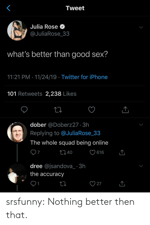 Iphone, Sex, and Squad: Tweet  Julia Rose O  @JuliaRose_33  what's better than good sex?  11:21 PM · 11/24/19 · Twitter for iPhone  101 Retweets 2,238 Likes  dober @Doberz27 · 3h  Replying to @JuliaRose_33  The whole squad being online  ♡ 616  2740  dree @jsandova_ · 3h  the accuracy  27  1 srsfunny:  Nothing better then that.