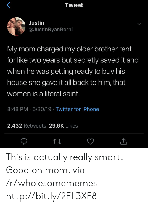 Iphone, Twitter, and Good: Tweet  Justin  @JustinRyanBerni  My mom charged my older brother rent  for like two years but secretly saved it and  when he was getting ready to buy his  house she gave it all back to him, that  women is a literal saint.  8:48 PM 5/30/19 Twitter for iPhone  2,432 Retweets 29.6K Likes This is actually really smart. Good on mom. via /r/wholesomememes http://bit.ly/2EL3XE8