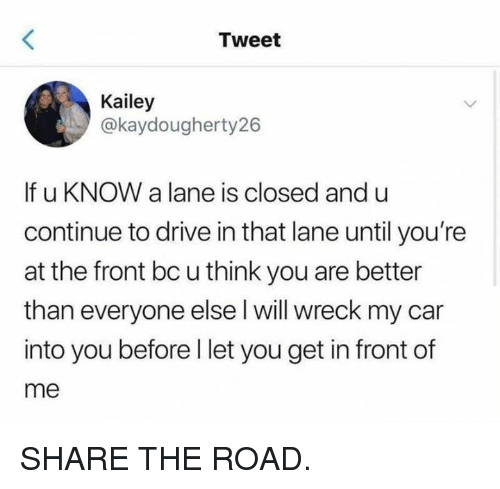Better Than Everyone Else: Tweet  Kailey  @kaydougherty26  If u KNOW a lane is closed and u  continue to drive in that lane until you're  at the front bc u think you are better  than everyone else l will wreck my car  into you before l let you get in front of  me SHARE THE ROAD.