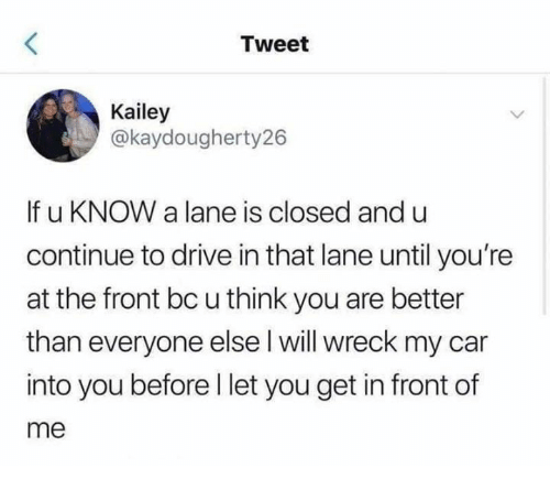 Better Than Everyone Else: Tweet  Kailey  @kaydougherty26  If u KNOW a lane is closed and u  continue to drive in that lane until you're  at the front bc u think you are better  than everyone else l will wreck my car  into you before l let you get in front of  me