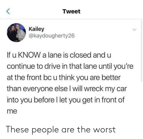 The Worst, Drive, and Car: Tweet  Kailey  @kaydougherty26  If u KNOW a lane is closed and u  continue to drive in that lane until you're  at the front bc u think you are better  than everyone else l will wreck my car  into you before l let you get in front of  me These people are the worst