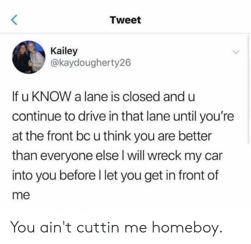 Better Than Everyone Else: Tweet  Kailey  @kaydougherty26  If u KNOW a lane is closed and u  continue to drive in that lane until you're  at the front bc u think you are better  than everyone else l will wreck my car  into you before I let you get in front of  me You ain't cuttin me homeboy.