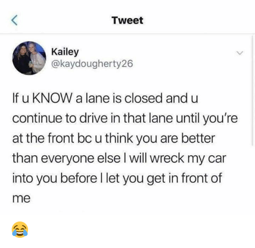 Better Than Everyone Else: Tweet  Kailey  @kaydougherty26  If u KNOW a lane is closed and u  continue to drive in that lane until you're  at the front bc u think you are better  than everyone else l will wreck my car  into you before I let you get in front of  me 😂