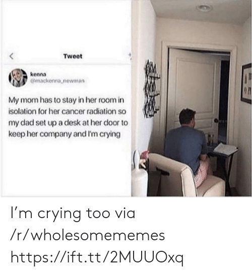 Newman: Tweet  kenna  Gmackenna newman  My mom has to stay in her room in  isolation for her cancer radiation so  my dad set upa desk at her door to  keep her company and I'm crying I'm crying too via /r/wholesomememes https://ift.tt/2MUUOxq