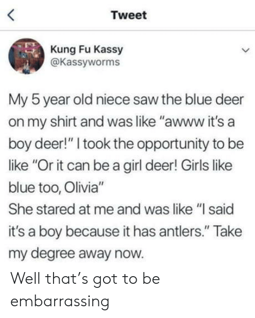 "antlers: Tweet  Kung Fu Kassy  @Kassyworms  My 5 year old niece saw the blue deer  on my shirt and was like ""awww it's a  boy deer!"" I took the opportunity to be  like ""Or it can be a girl deer! Girls like  blue too, Olivia""  She stared at me and was like ""l said  it's a boy because it has antlers."" Take  my degree away now. Well that's got to be embarrassing"