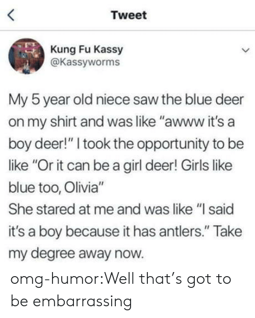 "antlers: Tweet  Kung Fu Kassy  @Kassyworms  My 5 year old niece saw the blue deer  on my shirt and was like ""awww it's a  boy deer!"" I took the opportunity to be  like ""Or it can be a girl deer! Girls like  blue too, Olivia""  She stared at me and was like ""l said  it's a boy because it has antlers."" Take  my degree away now. omg-humor:Well that's got to be embarrassing"