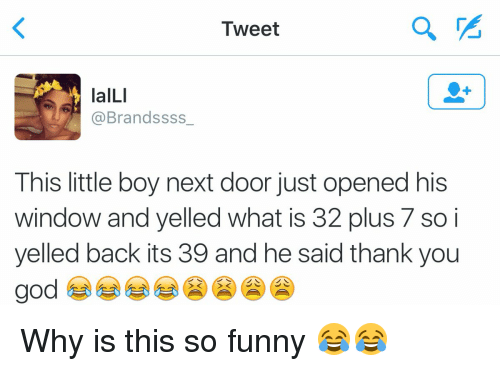Funny, God, and Windows: Tweet  laILI  @Brandssss  This little boy next door just opened his  window and yelled what is 32 plus 7 so i  yelled back its 39 and he said thank you  god Why is this so funny 😂😂