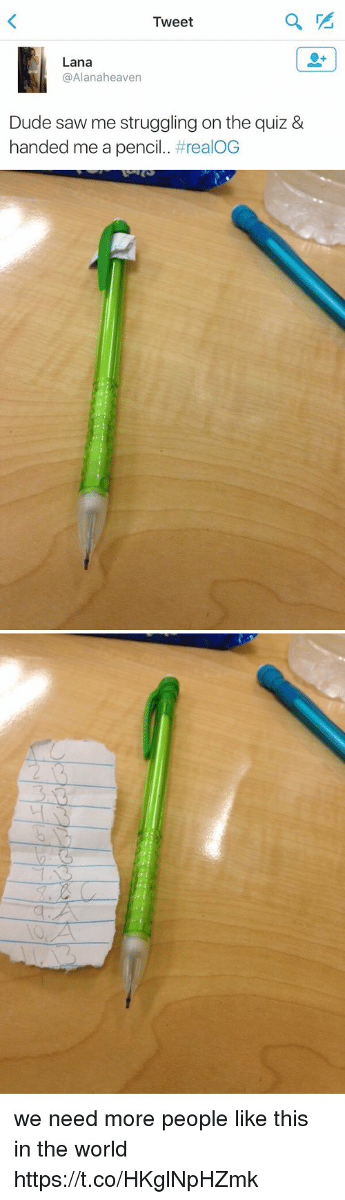 Dude, Saw, and Quiz: Tweet  Lana  @Alanaheaven  Dude saw me struggling on the quiz &  handed me a pencil. we need more people like this in the world https://t.co/HKglNpHZmk