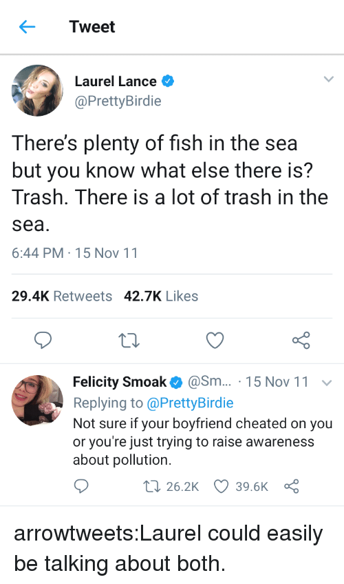 Target, Trash, and Tumblr: Tweet  Laurel Lance  @PrettyBirdie  There's plenty of fish in the sea  but you know what else there is?  Trash. There is a lot of trash in the  sea  6:44 PM-15 Nov 11  29.4K Retweets 42.7K Likes  Felicity Smoak@Sm... 15 Nov 11  Replying to @PrettyBirdie  Not sure if your boyfriend cheated on you  or you're just trying to raise awareness  about pollution.  t 26.2K 39.6K a arrowtweets:Laurel could easily be talking about both.