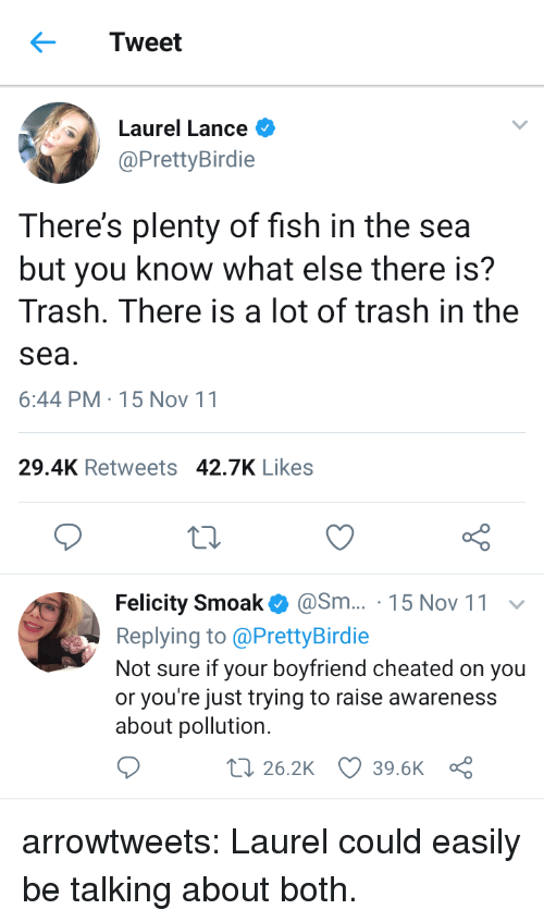Trash, Tumblr, and Blog: Tweet  Laurel Lance  @PrettyBirdie  There's plenty of fish in the sea  but you know what else there is?  Trash. There is a lot of trash in the  sea  6:44 PM-15 Nov 11  29.4K Retweets 42.7K Likes  Felicity Smoak@Sm... 15 Nov 11  Replying to @PrettyBirdie  Not sure if your boyfriend cheated on you  or you're just trying to raise awareness  about pollution.  t 26.2K 39.6K a arrowtweets: Laurel could easily be talking about both.
