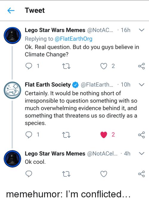 Lego, Memes, and Star Wars: Tweet  Lego Star Wars Memes @NotAC. 16h V  Replying to @FlatEarthOrg  Ok. Real question. But do you guys believe in  Climate Change?  Flat Earth Society Ф @FlatEarth.. . 1 0h  Certainly. It would be nothing short of  irresponsible to question something with so  much overwhelming evidence behind it, and  something that threatens us so directly as a  species  o D  Lego Star Wars Memes @NotACel... 4h V  o D  2  Ok cool memehumor:  I'm conflicted…