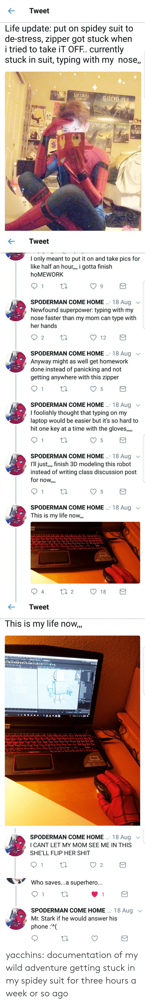 Life, Phone, and Shit: Tweet  Life update: put on spidey suit to  de-stress, zipper got stuck when  i tried to take iT OFF. currently  stuck in suit, typing with my nose,,   Tweet  I only meant to put it on and take pics for  like half an hour.,, i gotta finish  hoMEWORK  SPODERMAN COME HOME .. 18 Aug v  Newfound superpower: typing with my  nose faster than my mom can type with  her hands  2  12  SPODERMAN COME HOME . 18 Aug  Anyway might as well get homework  done instead of panicking and not  getting anywhere with this zipper  SPODERMAN COME HOME 18 Aug  I foolishly thought that typing on my  laptop would be easier but it's so hard to  hit one key at a time with the gloves.,.  SPODERMAN COME HOME. 18 Aug  I'll just,,, finish 3D modeling this robot  instead of writing class discussion post  for now,..  SPODERMAN COME HOME .  This is my life now,,  18 Aug  4   ← Tweet  This is my life now   SPODERMAN COME HOME.. 18 Augv  ICANT LET MY MOM SEE ME IN THIS  SHE'LL FLIP HER SHIT  2   Who saves...a superhero..  SPODERMAN COME HOME. 18 Aug  Mr. Stark if he would answer his  phone:'( yacchins: documentation of my wild adventure getting stuck in my spidey suit for three hours a week or so ago