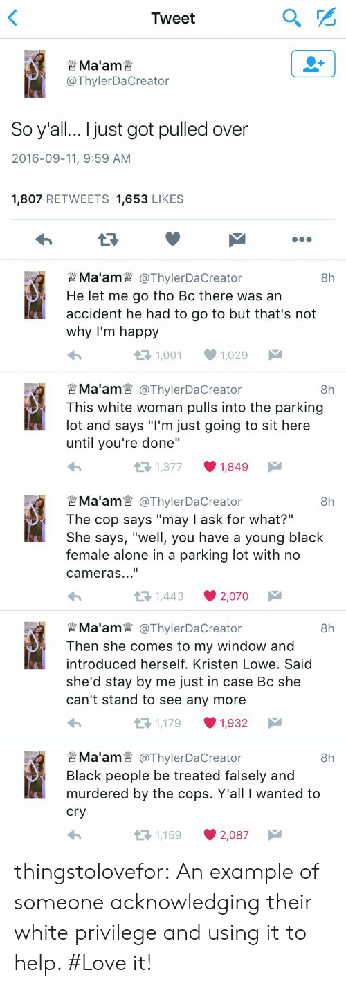"Kristen: Tweet  Ma'am  @ThylerDaCreator  So y'all... I just got pulled over  2016-09-11, 9:59 AM  1,807 RETWEETS 1,653 LIKES  Ma'am @ThylerDaCreator  He let me go tho Bc there was an  accident he had to go to but that's not  why I'm happy  8h  1,001  1,029   Ma'am@ThylerDaCre  This white woman pulls into the parking  lot and says ""I'm just going to sit here  until you're done""  8h  eator  1,377  1,849  @ThylerDaCreator  The cop says ""may I ask for what?""  She says, ""well, you have a young black  female alone in a parking lot with  Ma'am  8h  cameras...""  1,443  2,070   Ma'am@ThylerDaCre  Then she comes to my window and  introduced herself. Kristen Lowe. Said  8h  she'd stay by me just in case Bc she  can't stand to see any more  1,179  1,932  Ma'am @ThylerDaCre  8h  Black people be treated falsely and  murdered by the cops. Y'all I wanted to  cry  1,159  2,087 thingstolovefor:    An example of someone acknowledging their white privilege and using it to help. #Love it!"