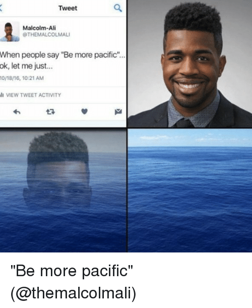 """Ali, Memes, and 🤖: Tweet  Malcolm-Ali  OTHEMALCOLMALI  When people say """"Bemore pacific""""...  ok, let me just  0/18/16, 10:21 AM  VIEW TWEET ACTIVITY """"Be more pacific"""" (@themalcolmali)"""