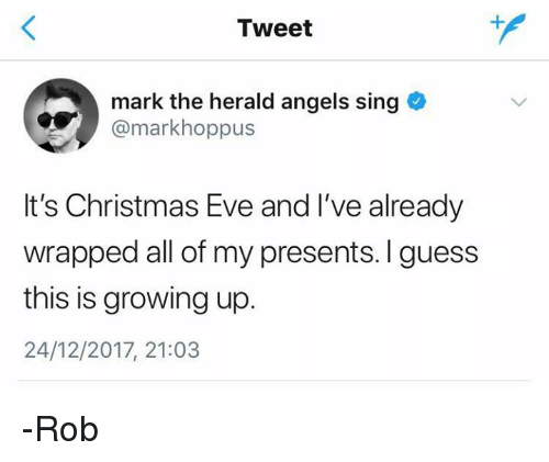 Christmas, Growing Up, and Angels: Tweet  mark the herald angels sing  @markhoppus  It's Christmas Eve and I've already  wrapped all of my presents. I guess  this is growing up.  24/12/2017, 21:03 -Rob