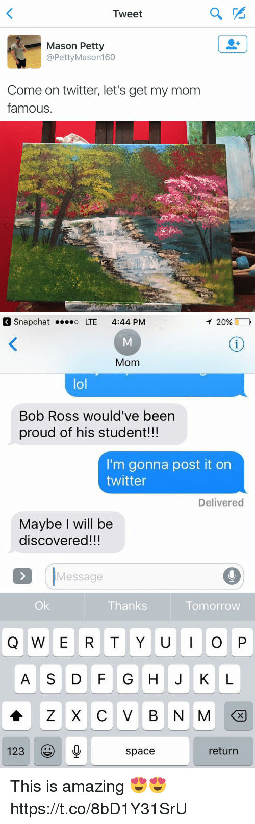 """Ÿ """": Tweet  Mason Petty  @Petty Mason 160  Come on twitter, let's get my mom  famous   T 20%,  Snap Chat o LTE 4:44 PM  Mom  lol  Bob Ross would've been  proud of his student!!!  I'm gonna post it on  twitter  Delivered  Maybe will be  discovered!!!  Message  Thanks  Tomorrow  Q W E R T Y U I O P  123  return  space This is amazing 😍😍 https://t.co/8bD1Y31SrU"""