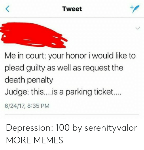 Dank, Memes, and Target: Tweet  Me in court: your honor i would like to  plead guilty as well as request the  death penalty  Judge: this....is a parking ticket..  6/24/17, 8:35 PM Depression: 100 by serenityvalor MORE MEMES