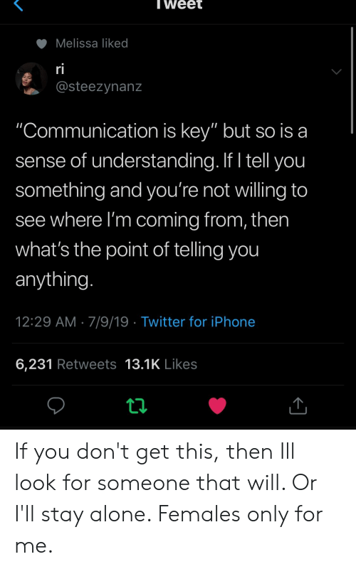 "Iphone 6: Tweet  Melissa liked  ri  @steezynanz  ""Communication is key"" but so is a  sense of understanding. If I tell you  something and you're not willing to  see where I'm coming from, then  what's the point of telling you  anything.  12:29 AM 7/9/19 Twitter for iPhone  6,231 Retweets 13.1K Likes If you don't get this, then Ill look for someone that will. Or I'll stay alone. Females only for me."