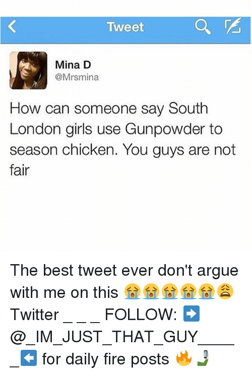 gunpowder: Tweet  Mina D  @Mrsmina  How can someone say South  London girls use Gunpowder to  season chicken. You guys are not  fair The best tweet ever don't argue with me on this 😭😭😭😭😭😩 Twitter _ _ _ FOLLOW: ➡@_IM_JUST_THAT_GUY_____⬅ for daily fire posts 🔥🤳🏼