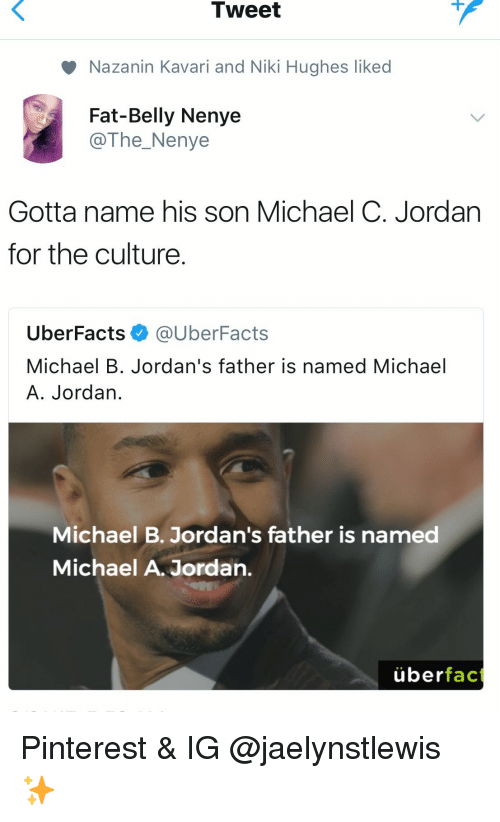 Jordans: Tweet  Nazanin Kavari and Niki Hughes liked  Fat-Belly Nenye  @The_Nenye  Gotta name his son Michael C. Jordan  for the culture  UberFacts @UberFacts  Michael B. Jordan's father is named Michael  A. Jordan  Michael B. Jordan's father is named  Michael A. Jordan,  überfac Pinterest & IG @jaelynstlewis ✨