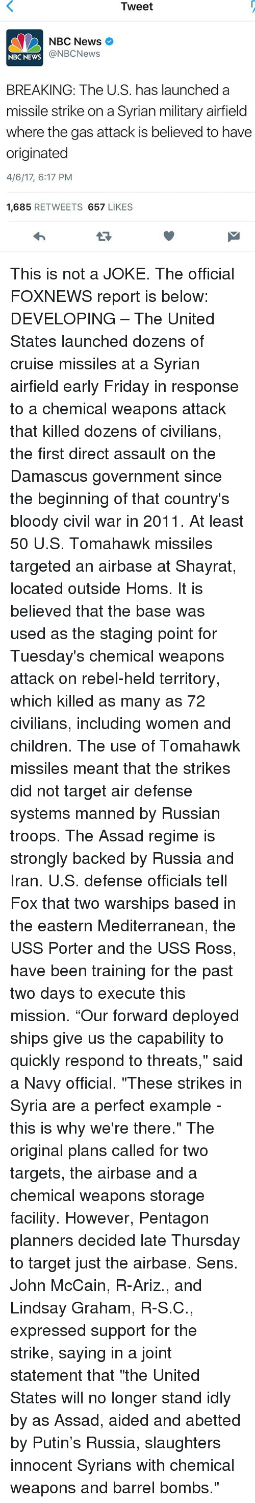 "Children, Friday, and Memes: Tweet  NBC News  @NBC News  NBC NEWS  BREAKING: The U.S. has launched a  missile strike on a Syrian military airfield  where the gas attack is believed to have  originated  4/6/17, 6:17 PM  1,685  RETWEETS  657  LIKES This is not a JOKE. The official FOXNEWS report is below: DEVELOPING – The United States launched dozens of cruise missiles at a Syrian airfield early Friday in response to a chemical weapons attack that killed dozens of civilians, the first direct assault on the Damascus government since the beginning of that country's bloody civil war in 2011. At least 50 U.S. Tomahawk missiles targeted an airbase at Shayrat, located outside Homs. It is believed that the base was used as the staging point for Tuesday's chemical weapons attack on rebel-held territory, which killed as many as 72 civilians, including women and children. The use of Tomahawk missiles meant that the strikes did not target air defense systems manned by Russian troops. The Assad regime is strongly backed by Russia and Iran. U.S. defense officials tell Fox that two warships based in the eastern Mediterranean, the USS Porter and the USS Ross, have been training for the past two days to execute this mission. ""Our forward deployed ships give us the capability to quickly respond to threats,"" said a Navy official. ""These strikes in Syria are a perfect example - this is why we're there."" The original plans called for two targets, the airbase and a chemical weapons storage facility. However, Pentagon planners decided late Thursday to target just the airbase. Sens. John McCain, R-Ariz., and Lindsay Graham, R-S.C., expressed support for the strike, saying in a joint statement that ""the United States will no longer stand idly by as Assad, aided and abetted by Putin's Russia, slaughters innocent Syrians with chemical weapons and barrel bombs."""
