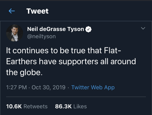 Neil Degrasse: Tweet  Neil deGrasse Tyson  @neiltyson  It continues to be true that Flat-  Earthers have supporters all around  the globe.  1:27 PM · Oct 30, 2019 · Twitter Web App  86.3K Likes  10.6K Retweets