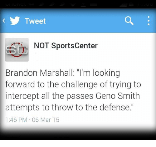 "Geno Smith: Tweet  NOT SportsCenter  Brandon Marshall ""I'm looking  forward to the challenge of trying to  intercept all the passes Geno Smith  attempts to throw to the defense.""  1:46 PM 06 Mar 15"