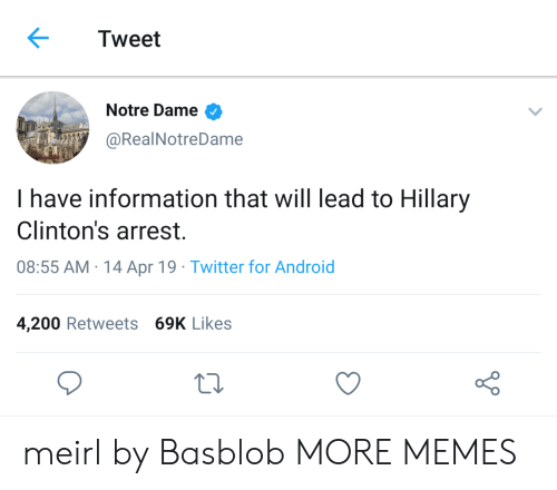 Android, Dank, and Memes: Tweet  Notre Dame  @RealNotreDame  I have information that will lead to Hillary  Clinton's arrest.  08:55 AM 14 Apr 19 Twitter for Android  4,200 Retweets 69K Likes meirl by Basblob MORE MEMES
