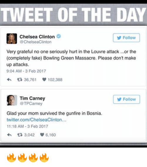 Chelsea Clinton, Memes, and 🤖: TWEET OF THE DAY  Chelsea Clinton  Follow  @ChelseaClinton  Very grateful no one seriously hurt in the Louvre attack ...or the  (completely fake) Bowling Green Massacre. Please don't make  up attacks.  9:04 AM 3 Feb 2017  36,761 102,388  Tim Carney  Follow  @TPCarney  Glad your mom survived the gunfire in Bosnia.  twitter.com/ChelseaClinton...  11:18 AM 3 Feb 2017  3,042  6,160 🔥🔥🔥🔥
