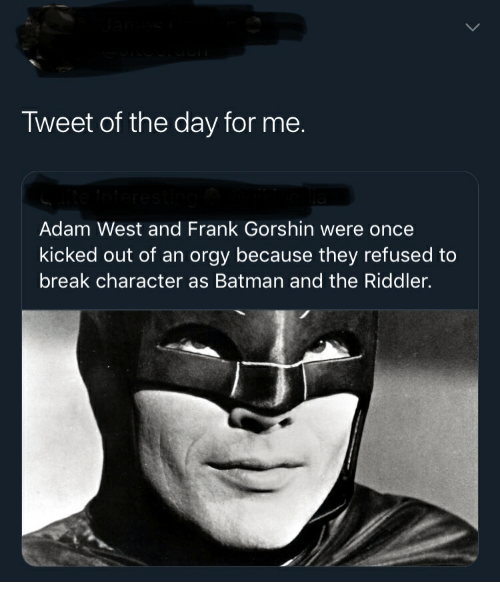 break character: Tweet of the day for me.  Adam West and Frank Gorshin were once  kicked out of an orgy because they refused to  break character as Batman and the Riddler.