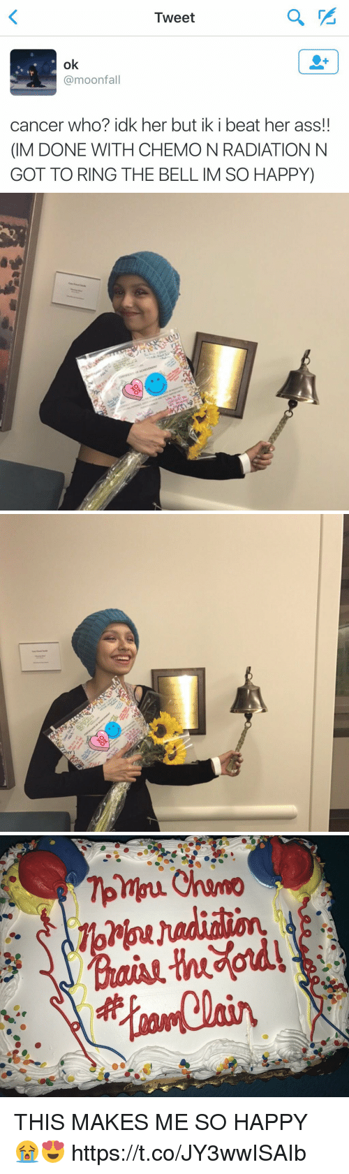 Ass, Cancer, and Happy: Tweet  ok  @moonfall  cancer who?idk her but ik i beat her ass!  (IM DONE WITH CHEMO N RADIATIONN  GOT TO RING THE BELL IM SO HAPPY) THIS MAKES ME SO HAPPY 😭😍 https://t.co/JY3wwISAIb